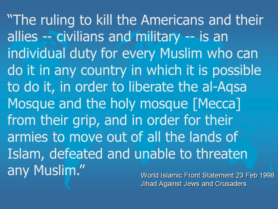 The ruling to kill the Americans and their allies -- civilians and military -- is an individual duty for every Muslim who can do it in any country in which it is possible to do it, in order to liberate the al-Aqsa Mosque and the holy mosque [Mecca] from their grip, and in order for their armies to move out of all the lands of Islam, defeated and unable to threaten any Muslim.